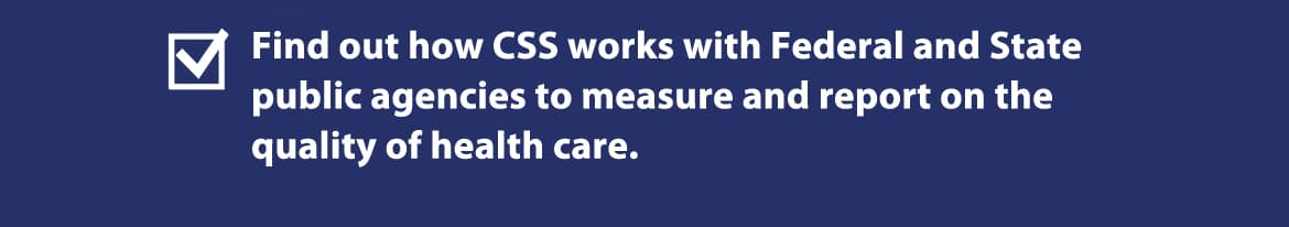 Find out how CSS works with Federal and State public agencies to measure and report on the quality of health care.