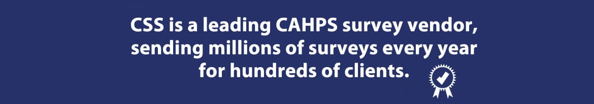 CSS is a leading Consumer Assessment of Healthcare Providers and Systems (CAHPS) survey vdendor, sending millions of surveys every year for millions of clients.