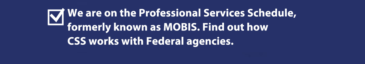 We are one the professional Services Schedule, know as MOBIS. Find out how CSS works with Federal Agencies.