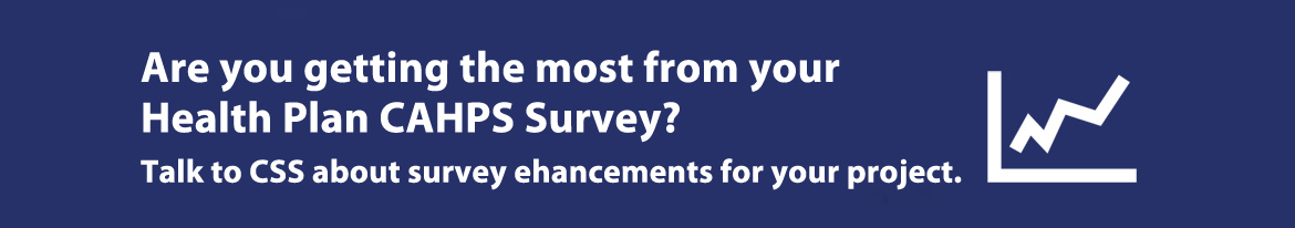 Are you getting the most from you health plan CAHPS survey? Talk to CSS about survey enhancements for your project.